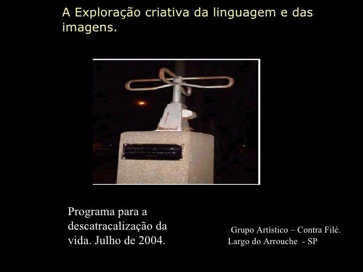 A Exploração criativa da linguagem e das imagens. Grupo Artístico – Contra Filé.  Largo do Arrouche  - SP Programa para a ...