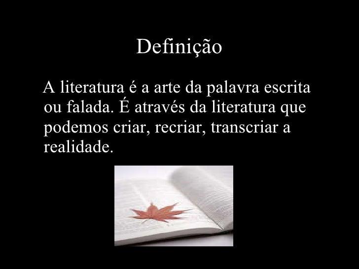 Definição <ul><li>A literatura é a arte da palavra escrita ou falada. É através da literatura que podemos criar, recriar, ...