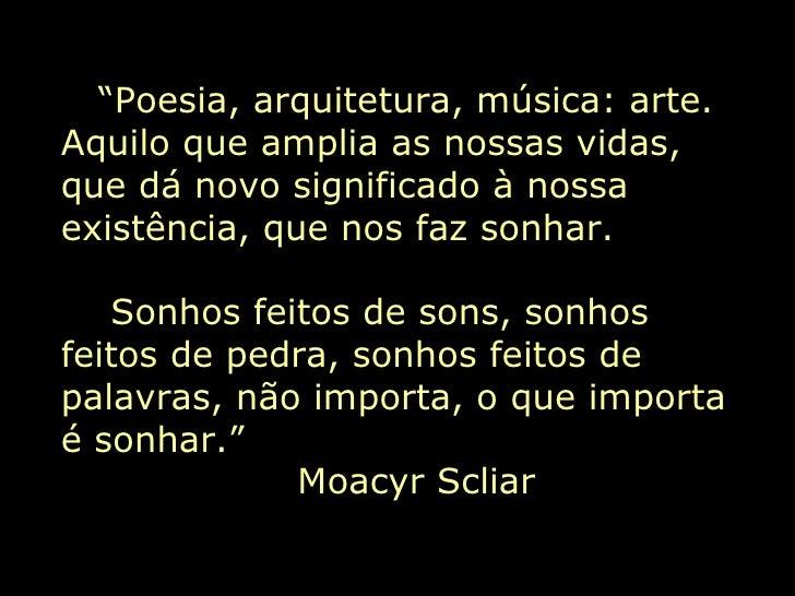 """"""" Poesia, arquitetura, música: arte. Aquilo que amplia as nossas vidas, que dá novo significado à nossa existência, que no..."""
