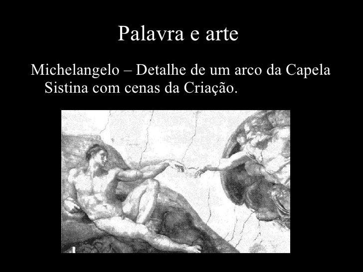 Palavra e arte <ul><li>Michelangelo – Detalhe de um arco da Capela Sistina com cenas da Criação. </li></ul>