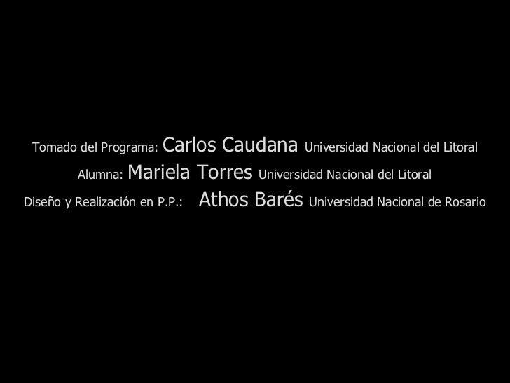 Tomado del Programa:  Carlos Caudana  Universidad Nacional del Litoral Alumna:  Mariela Torres  Universidad Nacional del L...