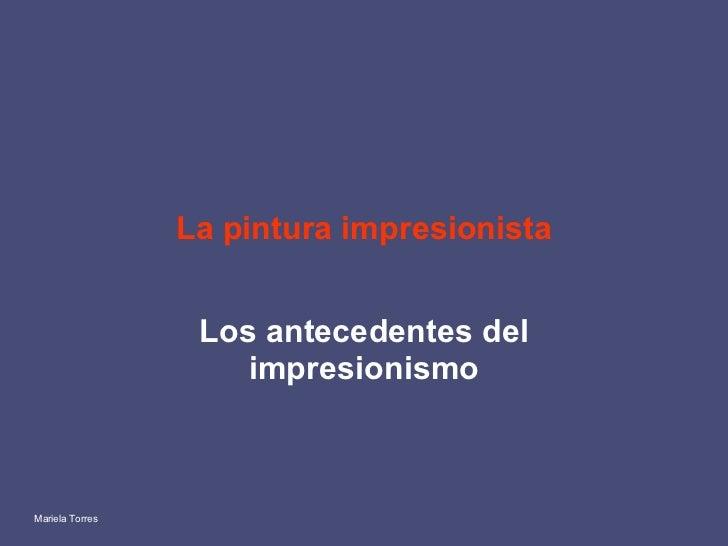 La pintura impresionista Los antecedentes del impresionismo Mariela Torres