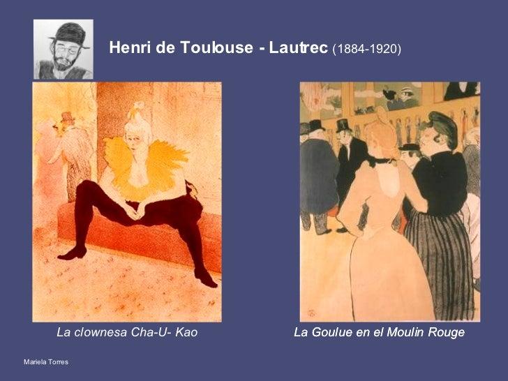 Henri de Toulouse - Lautrec  (1884-1920) <ul><li>La clownesa Cha-U- Kao </li></ul>La Goulue en el Moulin Rouge   La Goulue...