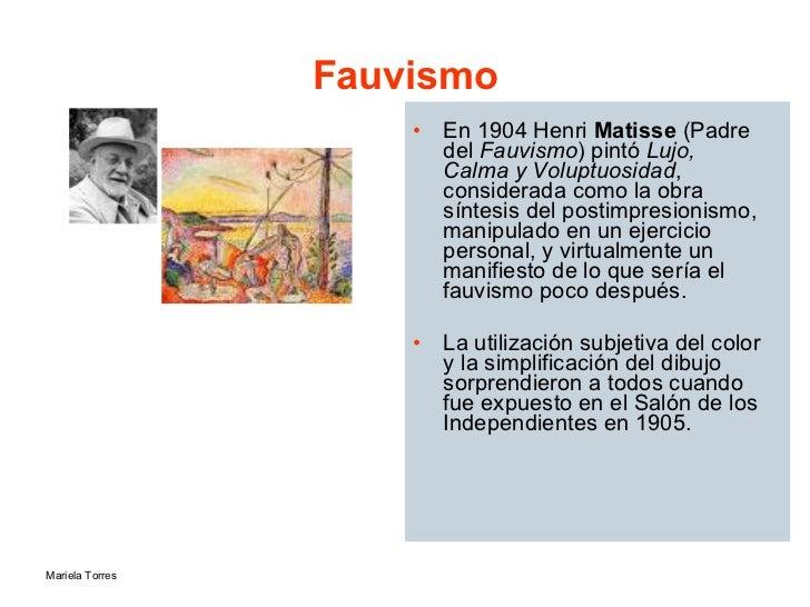 Fauvismo <ul><li>En 1904 Henri  Matisse  (Padre del  Fauvismo ) pintó  Lujo, Calma y Voluptuosidad , considerada como la o...