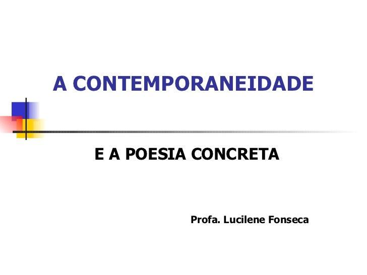 A CONTEMPORANEIDADE E A POESIA CONCRETA Profa. Lucilene Fonseca