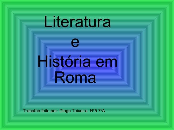 Literatura e  História em Roma  Trabalho feito por: Diogo Teixeira  Nº5 7ºA
