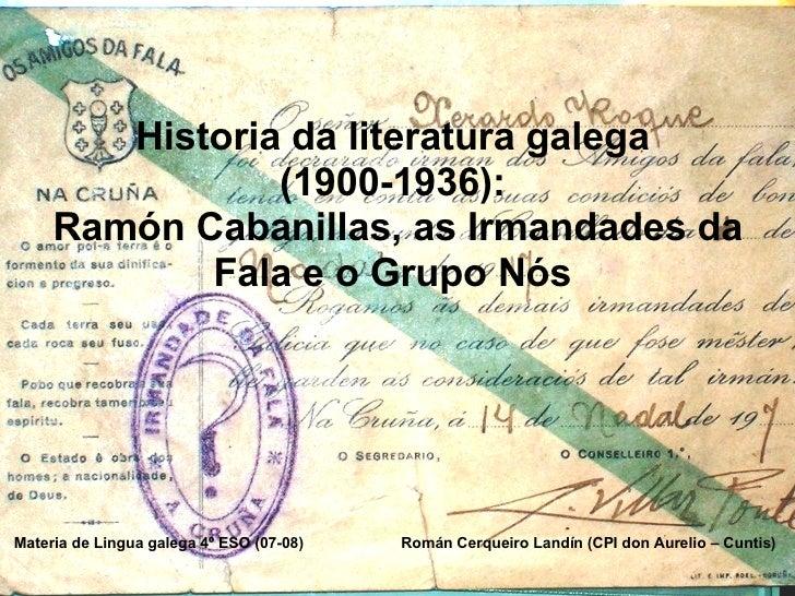 Historia da literatura galega  (1900-1936):  Ramón Cabanillas, as Irmandades da Fala e o Grupo Nós  Materia de Lingua gale...