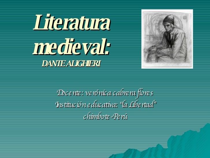"""Literatura medieval: DANTE ALIGHIERI Docente: verónica cabrera flores Institución educativa: """"la Libertad"""" chimbote-Perú"""