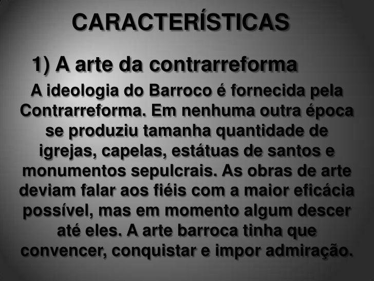 4) Forma tumultuosa       O estilo barroco apresenta forma conturbada, decorrente da tensão causada      pela oposição ent...