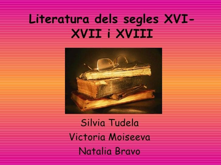 Literatura dels segles XVI-XVII i XVIII Silvia Tudela Victoria Moiseeva Natalia Bravo