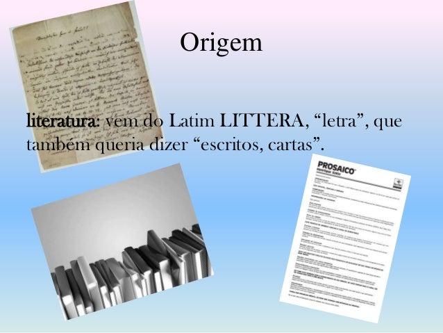"""Origemliteratura: vem do Latim LITTERA, """"letra"""", quetambém queria dizer """"escritos, cartas""""."""