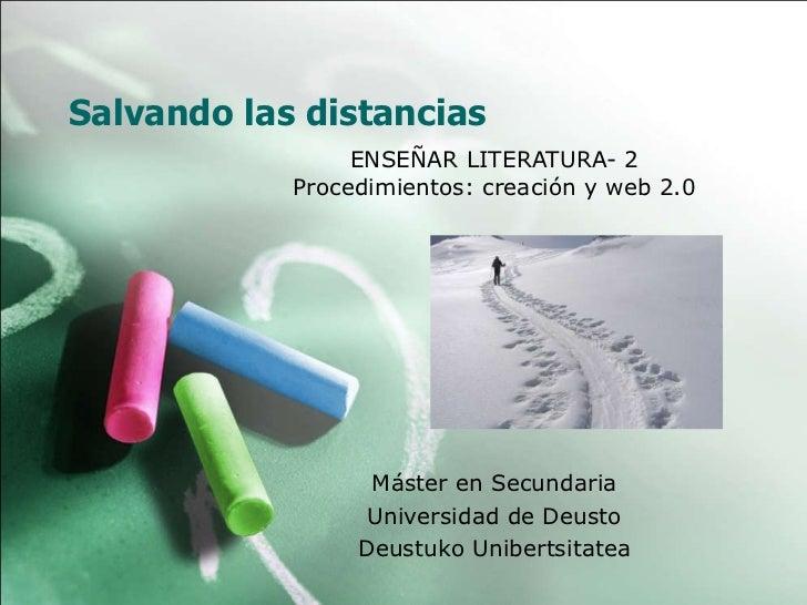 Salvando las distancias ENSEÑAR LITERATURA- 2 Procedimientos: creación y web 2.0 Máster en Secundaria Universidad de Deust...