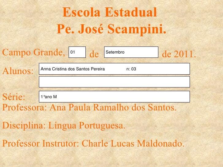 Escola Estadual  Pe. José Scampini. Campo Grande, de de 2011. Alunos: Série: Professora: Ana Paula Ramalho dos Santos.  Di...