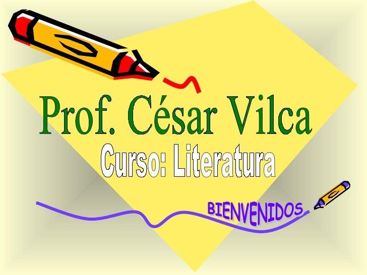 Prof. César Vilca Curso: Literatura BIENVENIDOS