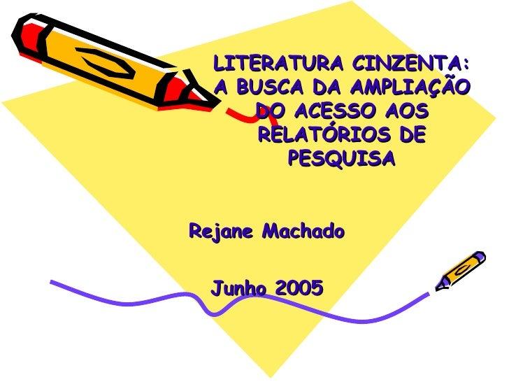 LITERATURA CINZENTA: A BUSCA DA AMPLIAÇÃO DO ACESSO AOS RELATÓRIOS DE PESQUISA Rejane Machado Junho 2005