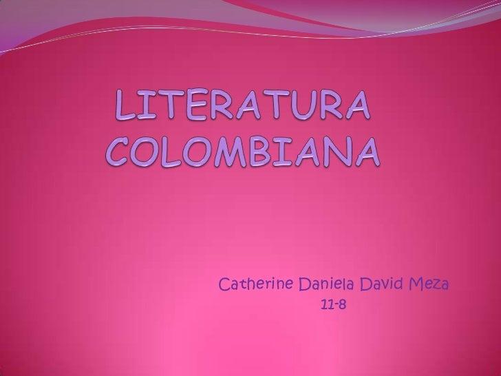 LITERATURA COLOMBIANA<br />Catherine Daniela David Meza<br />11-8<br />