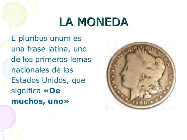 LA MONEDALA MONEDAE pluribus unum esuna frase latina, unode los primeros lemasnacionales de losEstados Unidos, quesignific...