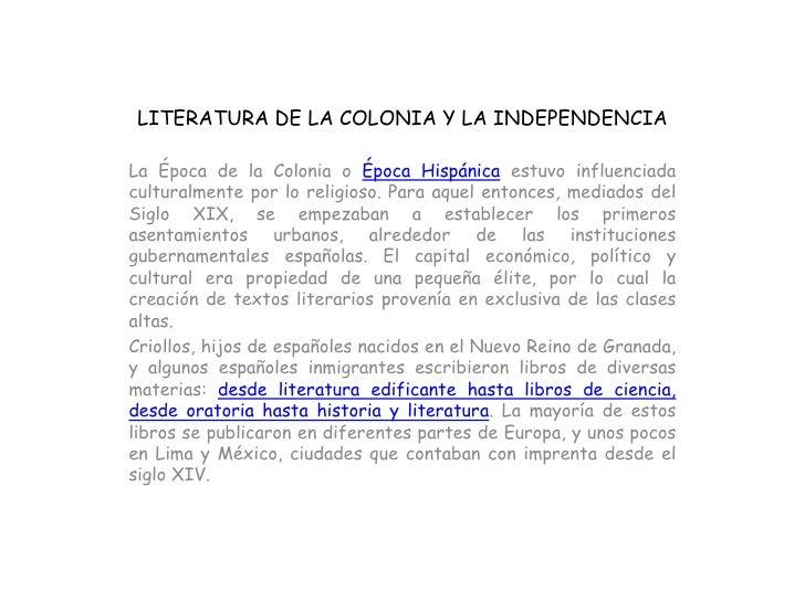 LITERATURA DE LA COLONIA Y LA INDEPENDENCIALa Época de la Colonia o Época Hispánica estuvo influenciadaculturalmente por l...