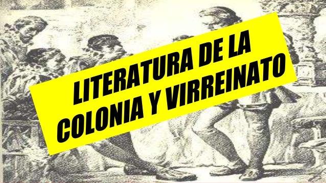 LITERATURA DE LA COLONIA Y VIRREINATO La literatura virreinal hace honor a su nombre debido a que el denominativo peruano ...