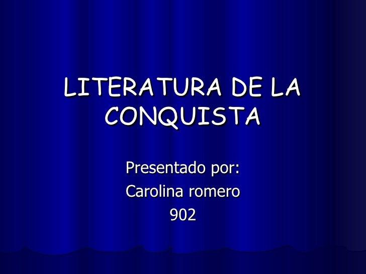 LITERATURA DE LA CONQUISTA Presentado por: Carolina romero 902