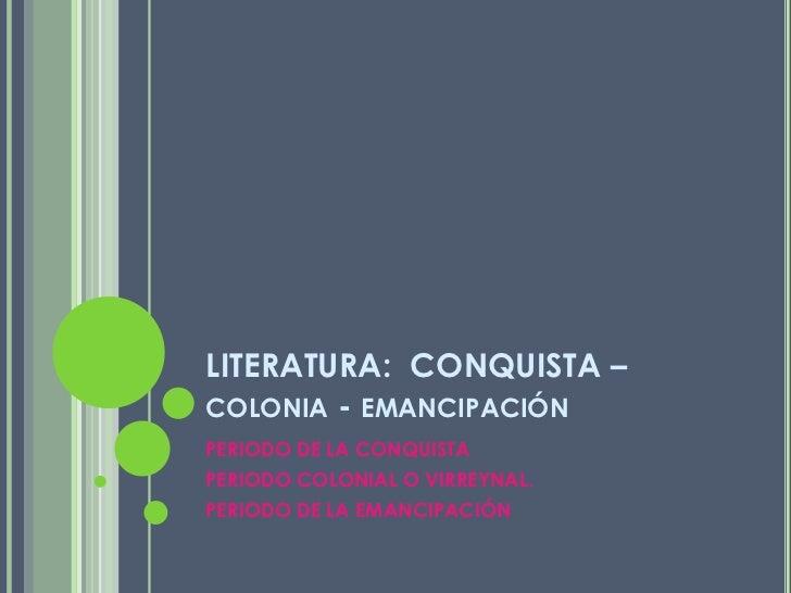LITERATURA:  CONQUISTA –colonia - emancipación<br />PERIODO DE LA CONQUISTA<br />PERIODO COLONIAL O VIRREYNAL.<br />PERIOD...