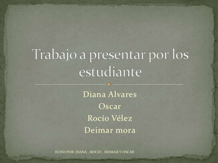 Diana Alvares<br />Oscar<br />Rocío Vélez<br />Deimar mora<br />Trabajo a presentar por los estudiante <br />ECHO POR: DIA...