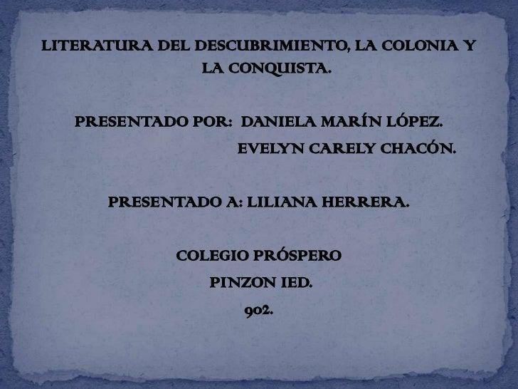 LITERATURA DEL DESCUBRIMIENTO, LA COLONIA Y LA CONQUISTA.<br />PRESENTADO POR:  DANIELA MARÍN LÓPEZ.<br />                ...