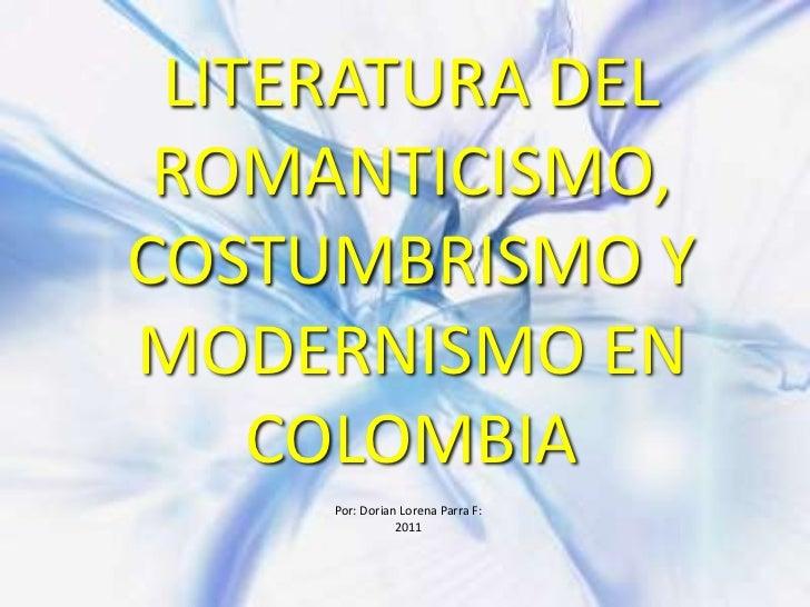 LITERATURA DEL ROMANTICISMO, COSTUMBRISMO Y MODERNISMO EN COLOMBIA<br />Por: Dorian Lorena Parra F:<br />2011<br />