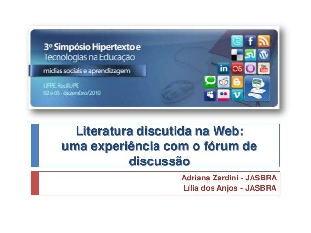 Literatura discutida na Web: uma experiência com o fórum de discussão Adriana Zardini - JASBRA Lília dos Anjos - JASBRA