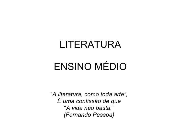 """LITERATURA   ENSINO MÉDIO """" A literatura, como toda arte"""", É uma confissão de que """" A vida não basta."""" (Fernando Pessoa)"""