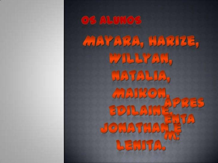 Os Alunos<br />Mayara, Harize, Willyan, Natalia, Maikon, Edilaine, Jonathan e Lenita. <br />Apresentam:<br />