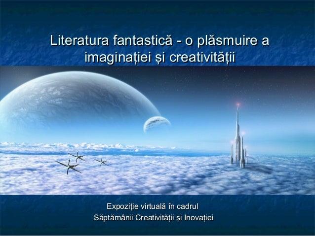 Literatura fantastică - o plăsmuire aLiteratura fantastică - o plăsmuire a imaginaţiei şi creativităţiiimaginaţiei şi crea...