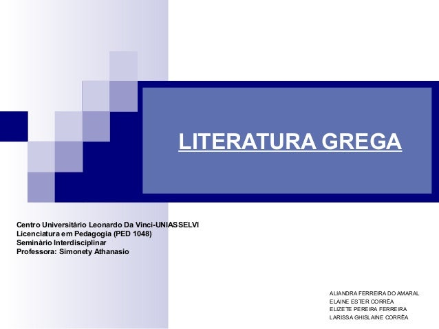 LITERATURA GREGA  ALIANDRA FERREIRA DO AMARAL  ELAINE ESTER CORRÊA  ELIZETE PEREIRA FERREIRA  LARISSA GHISLAINE CORRÊA  Ce...