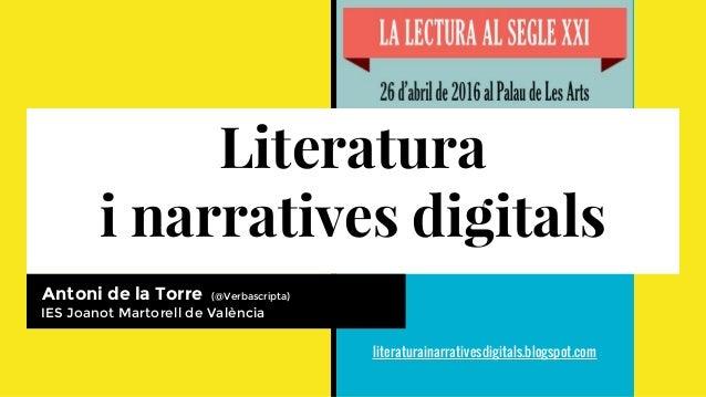 Literatura i narratives digitals Antoni de la Torre (@Verbascripta) IES Joanot Martorell de València literaturainarratives...