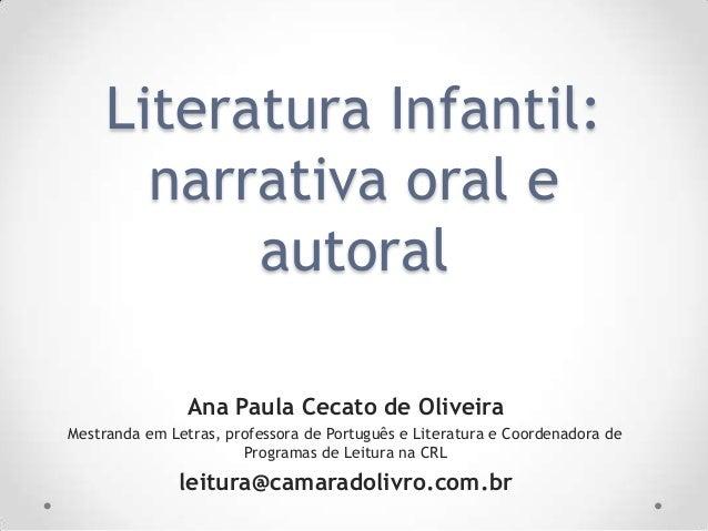 Literatura Infantil:narrativa oral eautoralAna Paula Cecato de OliveiraMestranda em Letras, professora de Português e Lite...