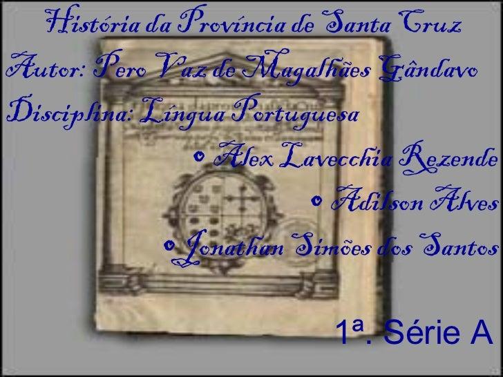 <ul><li>História da Província de Santa Cruz </li></ul><ul><li>Autor: Pero Vaz de Magalhães Gândavo </li></ul><ul><li>Disci...