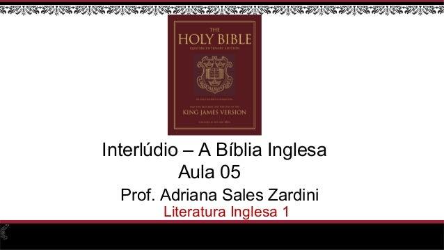 Prof. Adriana Sales Zardini Literatura Inglesa 1 Interlúdio – A Bíblia Inglesa Aula 05