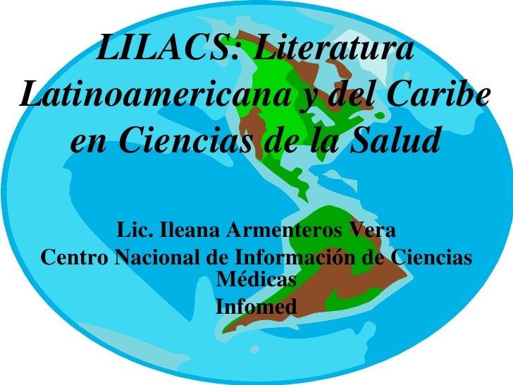 LILACS: LiteraturaLatinoamericana y del Caribe   en Ciencias de la Salud        Lic. Ileana Armenteros Vera Centro Naciona...