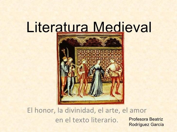 Literatura Medieval El honor, la divinidad, el arte, el amor en el texto literario. Profesora Beatriz Rodríguez García