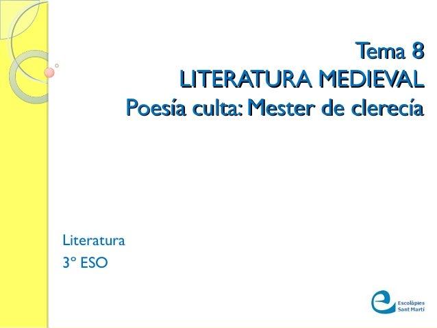 Tema 8Tema 8 LITERATURA MEDIEVALLITERATURA MEDIEVAL Poesía culta: Mester de clerecíaPoesía culta: Mester de clerecía Liter...
