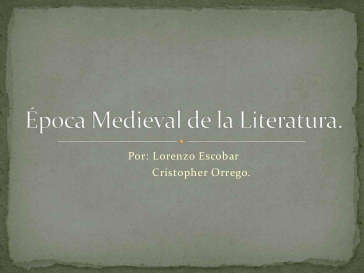 Por: Lorenzo Escobar   <br />           Cristopher Orrego.<br />Época Medieval de la Literatura.<br />