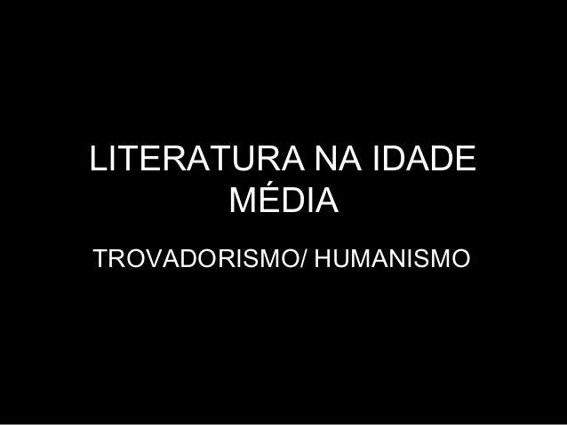 LITERATURA NA IDADE MÉDIA TROVADORISMO/ HUMANISMO