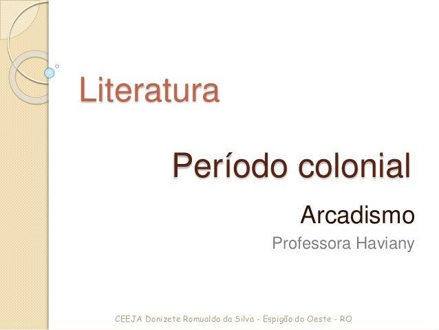 Período colonial Arcadismo Professora Haviany Literatura CEEJA Donizete Romualdo da Silva - Espigão do Oeste - RO