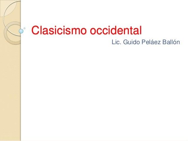 Clasicismo occidental               Lic. Guido Peláez Ballón