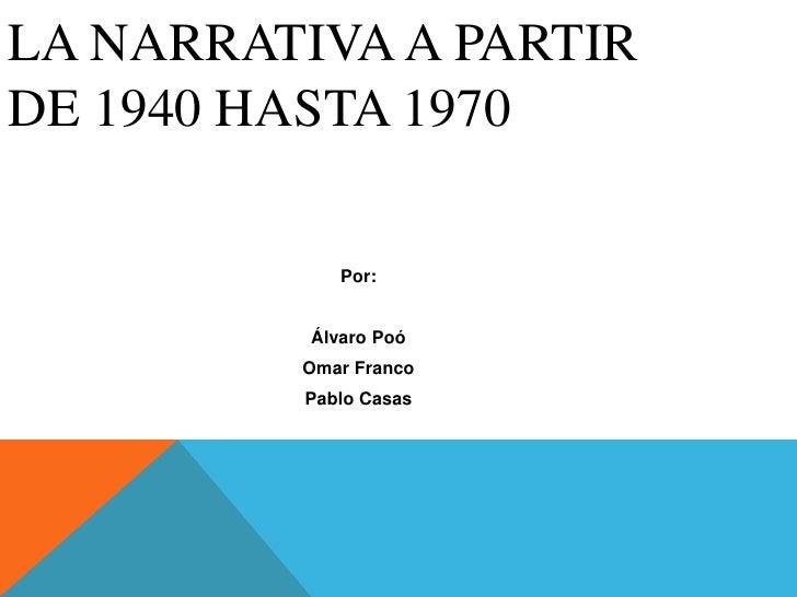 LA NARRATIVA A PARTIRDE 1940 HASTA 1970             Por:          Álvaro Poó         Omar Franco         Pablo Casas
