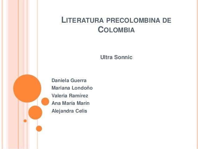 LITERATURA PRECOLOMBINA DE COLOMBIA Ultra Sonnic Daniela Guerra Mariana Londoño Valeria Ramírez Ana María Marín Alejandra ...
