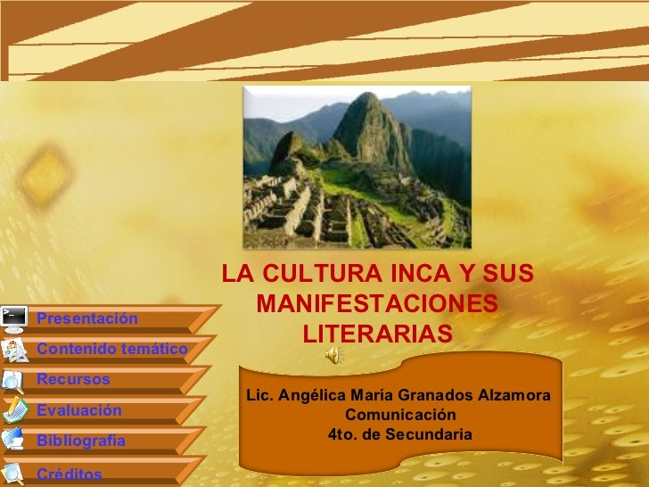 LA CULTURA INCA Y SUS MANIFESTACIONES LITERARIAS Presentación Contenido temático Recursos Evaluación Bibliografía Créditos...