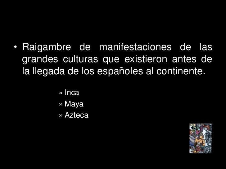 • Raigambre de manifestaciones de las   grandes culturas que existieron antes de   la llegada de los españoles al continen...