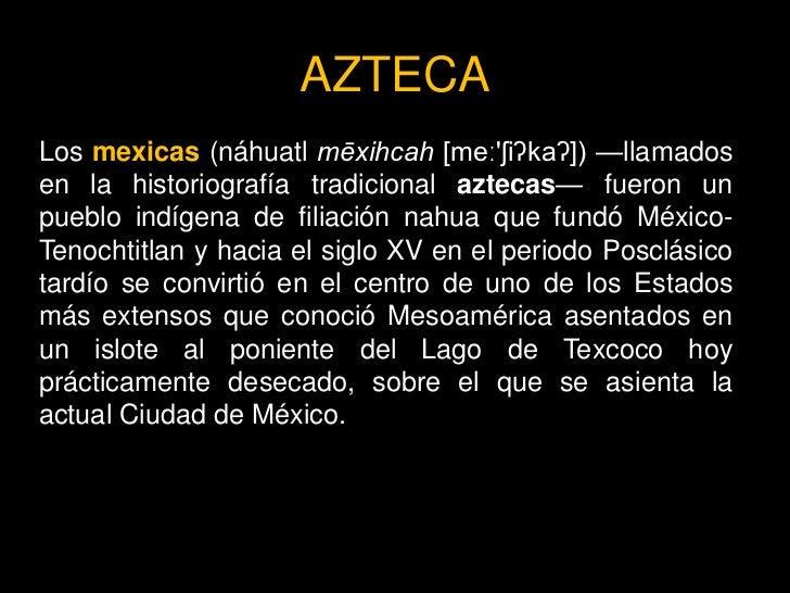 AZTECA Los mexicas (náhuatl mēxihcah [meː'ʃiʔkaʔ]) —llamados en la historiografía tradicional aztecas— fueron un pueblo in...