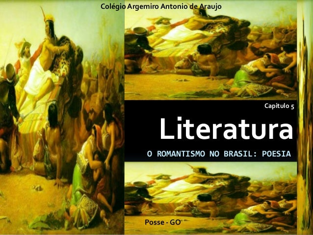 O ROMANTISMO NO BRASIL: POESIA Capítulo 5 Literatura Colégio Argemiro Antonio de Araujo Posse - GO